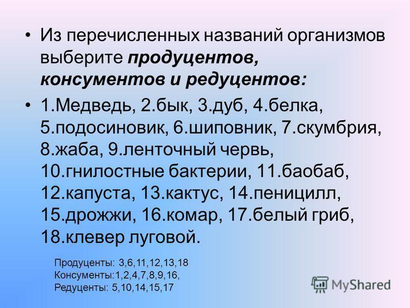 Из перечисленных названий организмов выберите продуцентов, консументов и редуцентов: 1.Медведь, 2.бык, 3.дуб, 4.белка, 5.подосиновик, 6.шиповник, 7.скумбрия, 8.жаба, 9. ленточный червь, 10. гнилостные бактерии, 11.баобаб, 12.капуста, 13.кактус, 14.пе