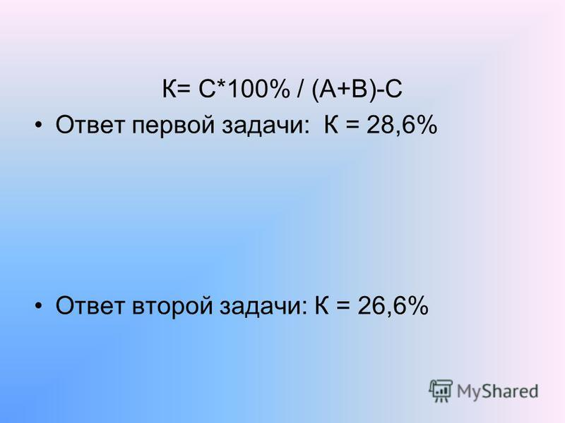 К= С*100% / (А+В)-С Ответ первой задачи: К = 28,6% Ответ второй задачи: К = 26,6%