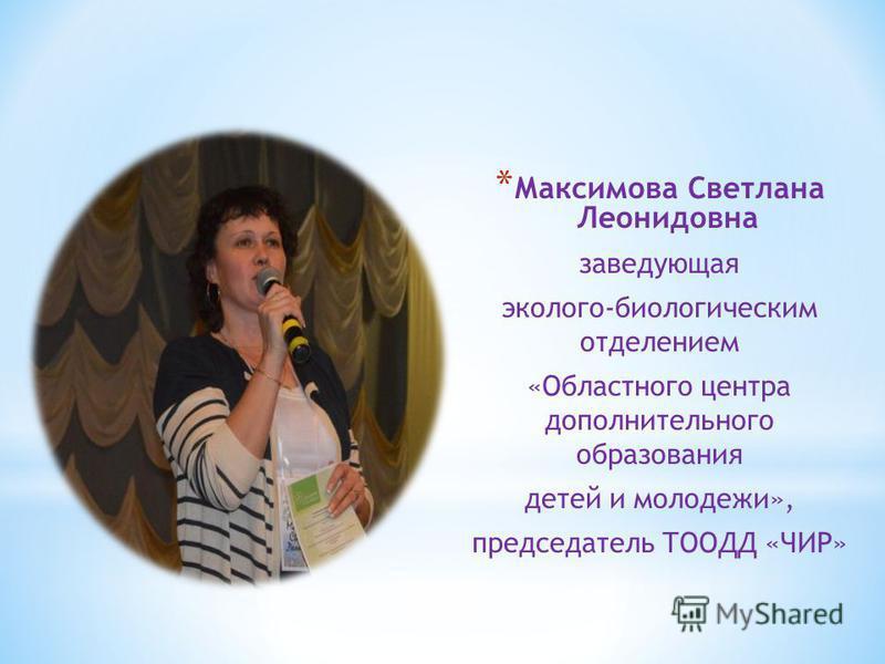 * Максимова Светлана Леонидовна заведующая эколого-биологическим отделением «Областного центра дополнительного образования детей и молодежи», председатель ТООДД «ЧИР»