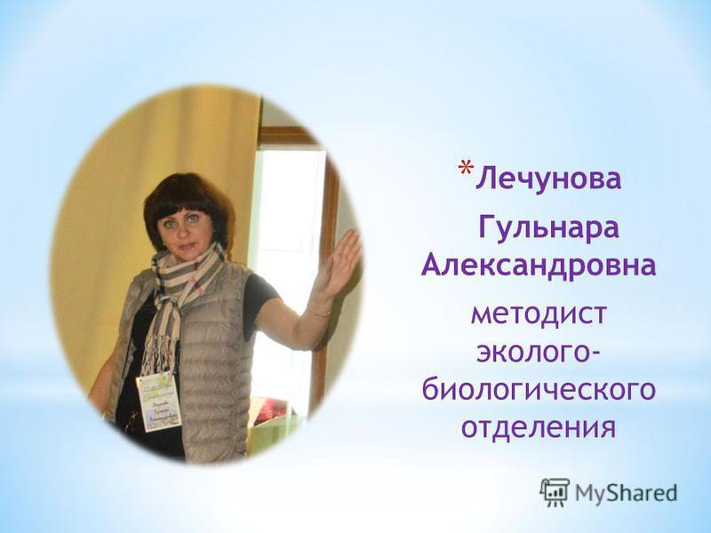 * Лечунова Гульнара Александровна методист эколого- биологического отделения