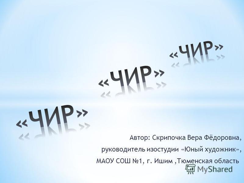 Автор: Скрипочка Вера Фёдоровна, руководитель изостудии «Юный художник», МАОУ СОШ 1, г. Ишим,Тюменская область