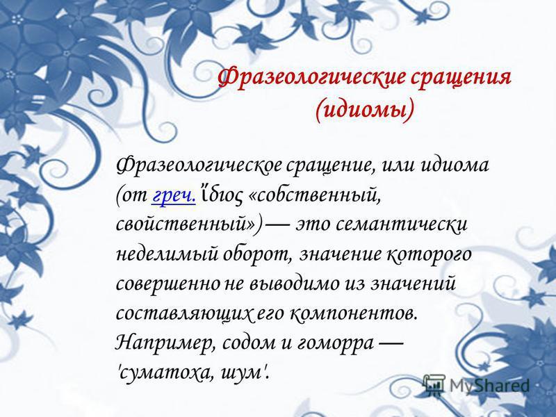 Фразеологические сращения (идиомы) Фразеологическое сращение, или идиома (от греч. διος «собственный, свойственный») это семантически неделимый оборот, значение которого совершенно не выводимо из значений составляющих его компонентов. Например, содом