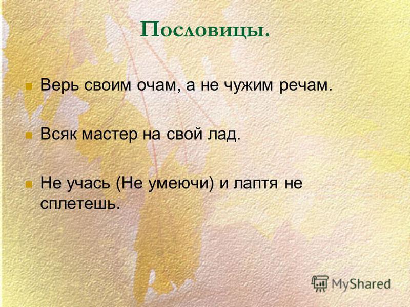 Пословицы. Верь своим очам, а не чужим речам. Всяк мастер на свой лад. Не учась (Не умеючи) и лаптя не сплетешь.