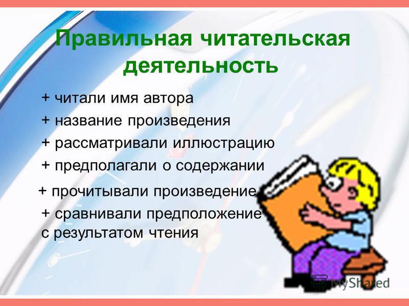 Правильная читательская деятельность + читали имя автора + название произведения + рассматривали иллюстрацию + предполагали о содержании + прочитывали произведение + сравнивали предположение с результатом чтения
