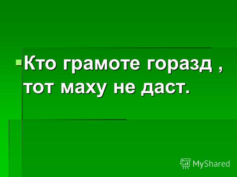 Кто грамоте горазд, тот маху не даст. Кто грамоте горазд, тот маху не даст.