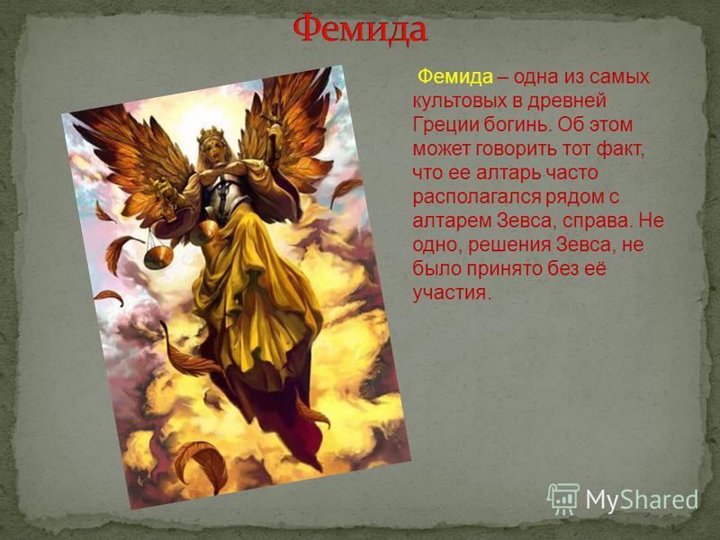 Фемида – одна из самых культовых в древней Греции богинь. Об этом может говорить тот факт, что ее алтарь часто располагался рядом с алтарем Зевса, справа. Не одно, решения Зевса, не было принято без её участия.