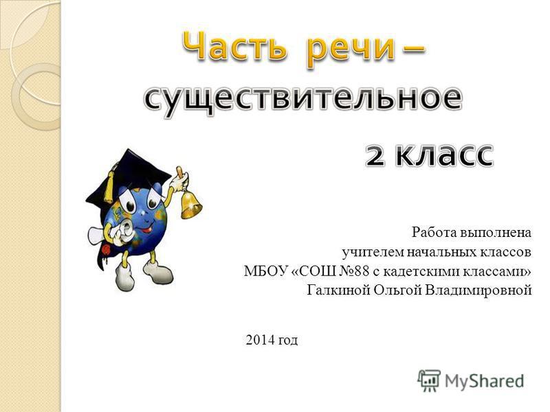 Работа выполнена учителем начальных классов МБОУ «СОШ 88 с кадетскими классами» Галкиной Ольгой Владимировной 2014 год
