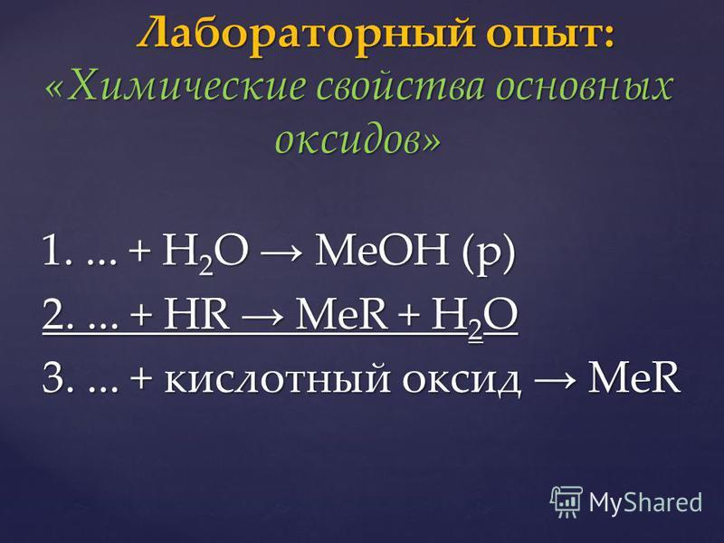 1.... + H 2 O МеОН (р) 1.... + H 2 O МеОН (р) 2.... + HR MeR + H 2 O 2.... + HR MeR + H 2 O 3.... + кислотный оксид MeR 3.... + кислотный оксид MeR Лабораторный опыт: «Химические свойства основных оксидов» Лабораторный опыт: «Химические свойства осно