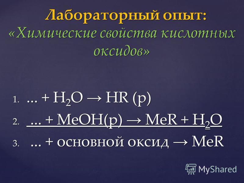 1.... + H 2 O HR (р) 2.... + MeOH(р) MeR + H 2 O 3.... + основной оксид MeR Лабораторный опыт: «Химические свойства кислотных оксидов» Лабораторный опыт: «Химические свойства кислотных оксидов»