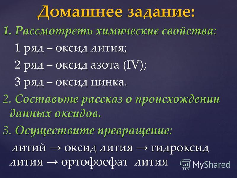 1. Рассмотреть химические свойства: 1 ряд – оксид лития; 1 ряд – оксид лития; 2 ряд – оксид азота (IV); 2 ряд – оксид азота (IV); 3 ряд – оксид цинка. 3 ряд – оксид цинка. 2. Составьте рассказ о происхождении данных оксидов. 3. Осуществите превращени