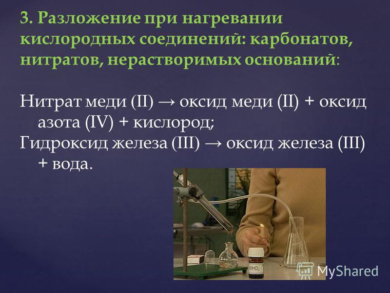 3. Разложение при нагревании кислородных соединений: карбонатов, нитратов, нерастворимых оснований : Нитрат меди (II) оксид меди (II) + оксид азота (IV) + кислород; Гидроксид железа (III) оксид железа ( III ) + вода.