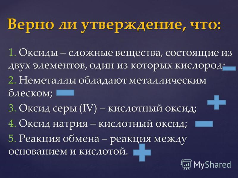 1. Оксиды – сложные вещества, состоящие из двух элементов, один из которых кислород; 2. Неметаллы обладают металлическим блеском; 3. Оксид серы (IV) – кислотный оксид; 4. Оксид натрия – кислотный оксид; 5. Реакция обмена – реакция между основанием и