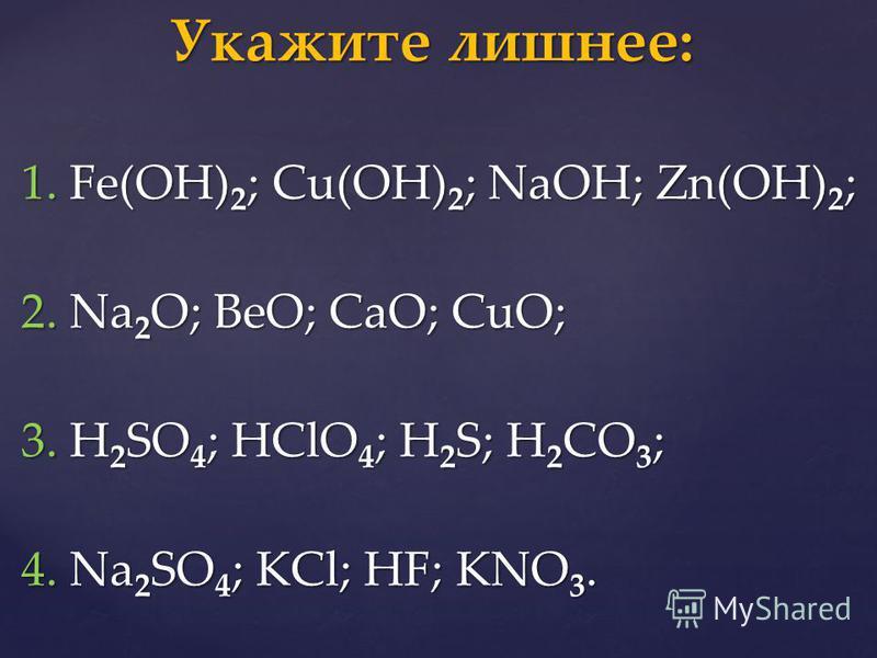 1. Fe(OH) 2 ; Cu(OH) 2 ; NaOH; Zn(OH) 2 ; 2. Na 2 O; BeO; CaO; CuO; 3. H 2 SO 4 ; HClO 4 ; H 2 S; H 2 CO 3 ; 4. Na 2 SO 4 ; KCl; HF; KNO 3. Укажите лишнее: