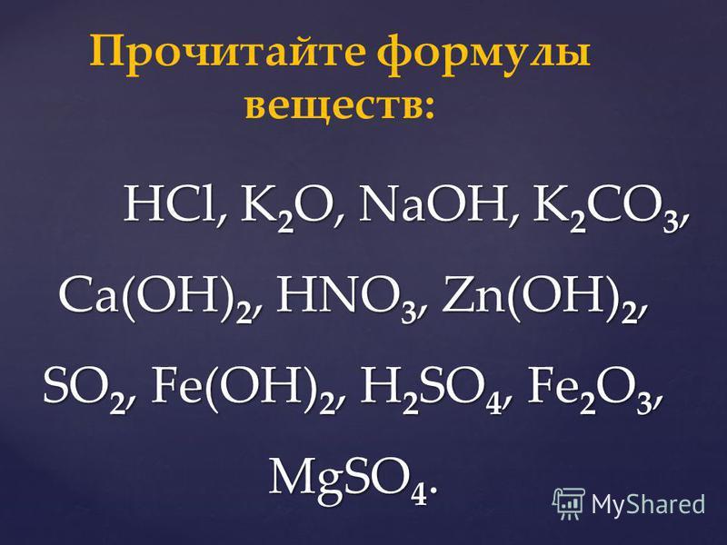 HCl, K 2 O, NaOH, K 2 CO 3, Ca(OH) 2, HNO 3, Zn(OH) 2, SO 2, Fe(OH) 2, H 2 SO 4, Fe 2 O 3, MgSO 4. HCl, K 2 O, NaOH, K 2 CO 3, Ca(OH) 2, HNO 3, Zn(OH) 2, SO 2, Fe(OH) 2, H 2 SO 4, Fe 2 O 3, MgSO 4. Прочитайте формулы веществ: