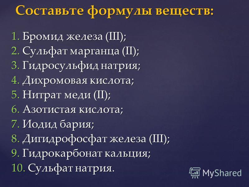 1. Бромид железа (III); 2. Сульфат марганца (II); 3. Гидросульфид натрия; 4. Дихромовая кислота; 5. Нитрат меди (II); 6. Азотистая кислота; 7. Иодид бария; 8. Дигидрофосфат железа (III); 9. Гидрокарбонат кальция; 10. Сульфат натрия. Составьте формулы