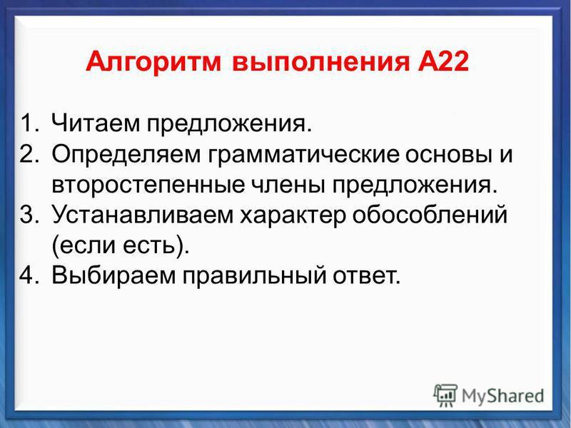 Синтаксические средства Алгоритм выполнения А22 1. Читаем предложения. 2. Определяем грамматические основы и второстепенные члены предложения. 3. Установливаем характер обособлений (если есть). 4. Выбираем правильный ответ.