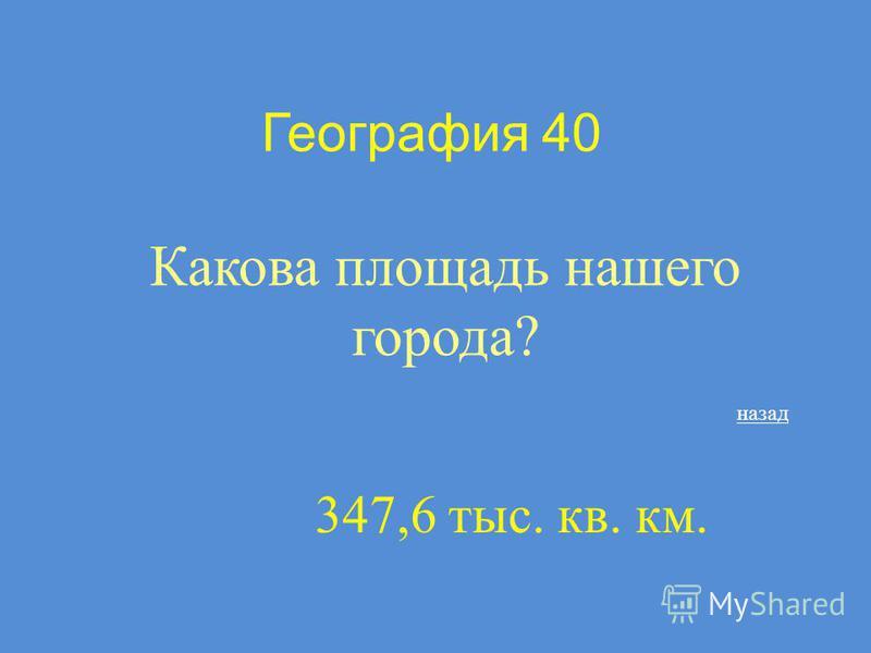 География 40 Какова площадь нашего города? назад 347,6 тыс. кв. км.