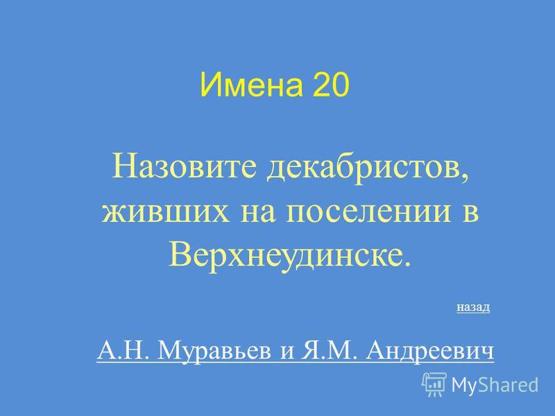 Имена 20 Назовите декабристов, живших на поселении в Верхнеудинске. А.Н. Муравьев и Я.М. Андреевич назад