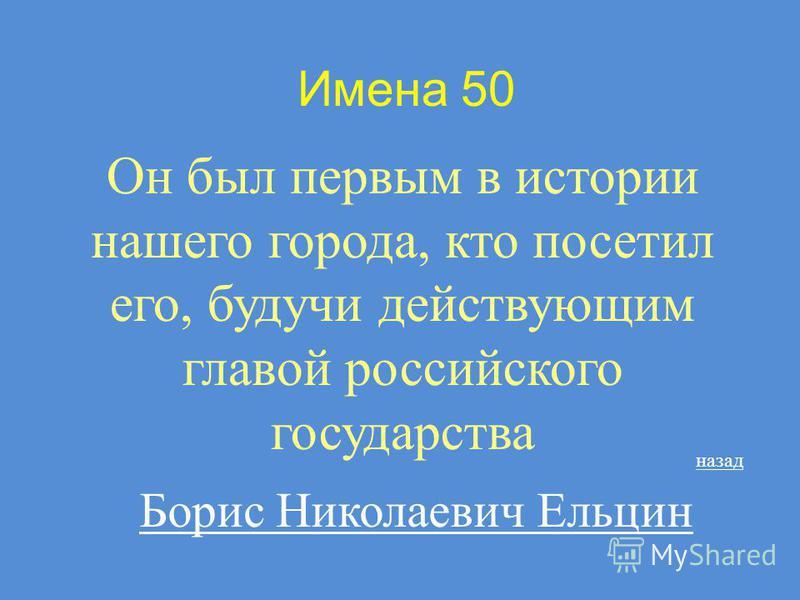 Имена 50 Он был первым в истории нашего города, кто посетил его, будучи действующим главой российского государства Борис Николаевич Ельцин назад