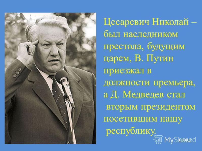Цесаревич Николай – был наследником престола, будущим царем, В. Путин приезжал в должности премьера, а Д. Медведев стал вторым президентом посетившим нашу республику. назад