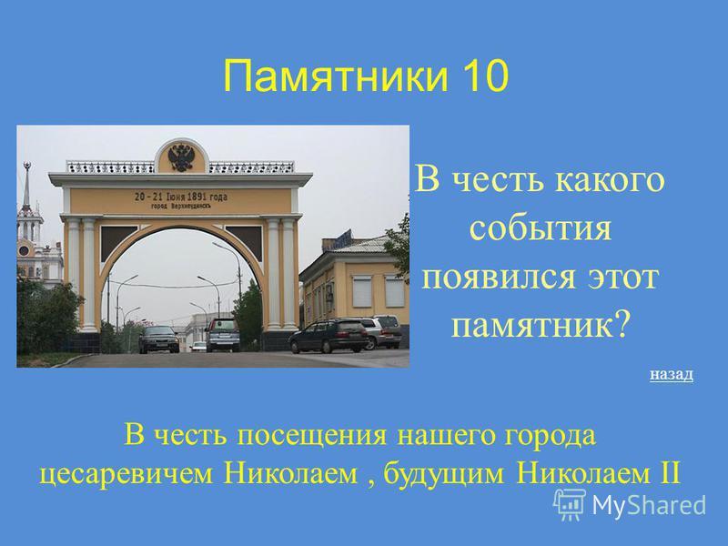 Памятники 10 В честь какого события появился этот памятник? назад В честь посещения нашего города цесаревичем Николаем, будущим Николаем II