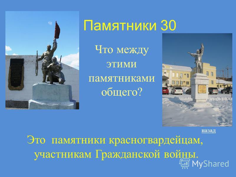 Памятники 30 Что между этими памятниками общего? назад Это памятники красногвардейцам, участникам Гражданской войны.