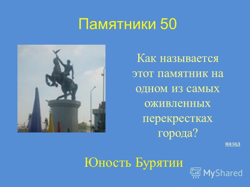 Памятники 50 Как называется этот памятник на одном из самых оживленных перекрестках города? назад Юность Бурятии
