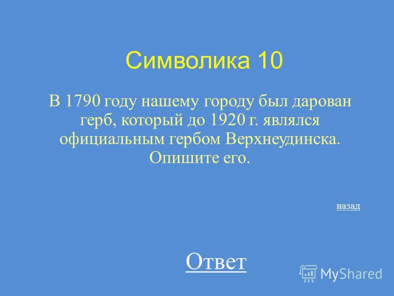 Символика 10 В 1790 году нашему городу был дарован герб, который до 1920 г. являлся официальным гербом Верхнеудинска. Опишите его. назад Ответ
