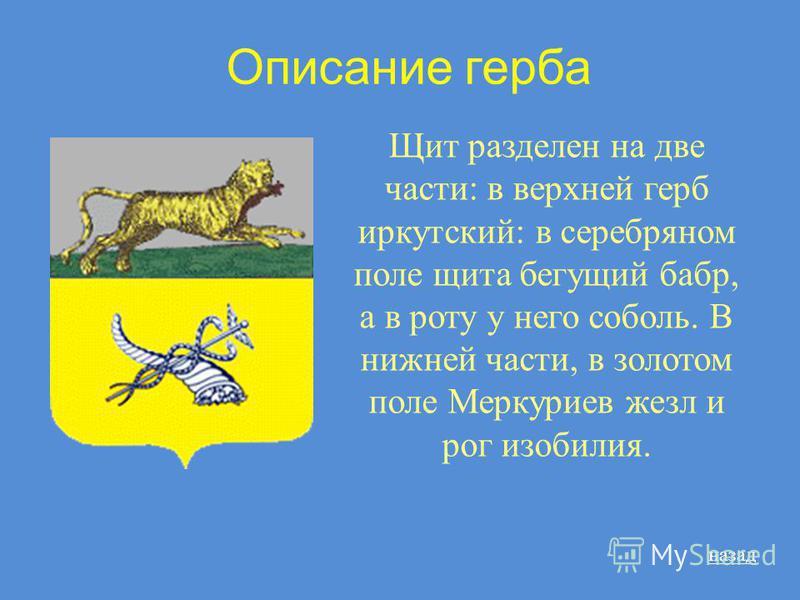 Описание герба Щит разделен на две части: в верхней герб иркутский: в серебряном поле щита бегущий бабр, а в роту у него соболь. В нижней части, в золотом поле Меркуриев жезл и рог изобилия. назад