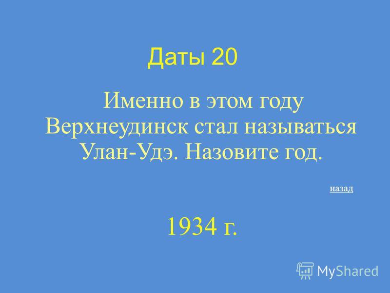 Даты 20 Именно в этом году Верхнеудинск стал называться Улан-Удэ. Назовите год. назад 1934 г.