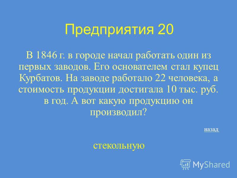 Предприятия 20 В 1846 г. в городе начал работать один из первых заводов. Его основателем стал купец Курбатов. На заводе работало 22 человека, а стоимость продукции достигала 10 тыс. руб. в год. А вот какую продукцию он производил? стекольную назад
