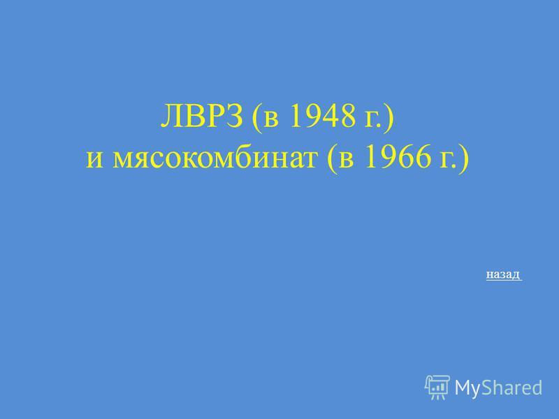 ЛВРЗ (в 1948 г.) и мясокомбинат (в 1966 г.) назад