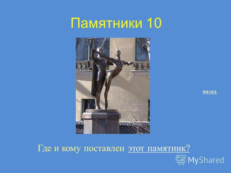Памятники 10 Где и кому поставлен этот памятник?этот памятник? назад