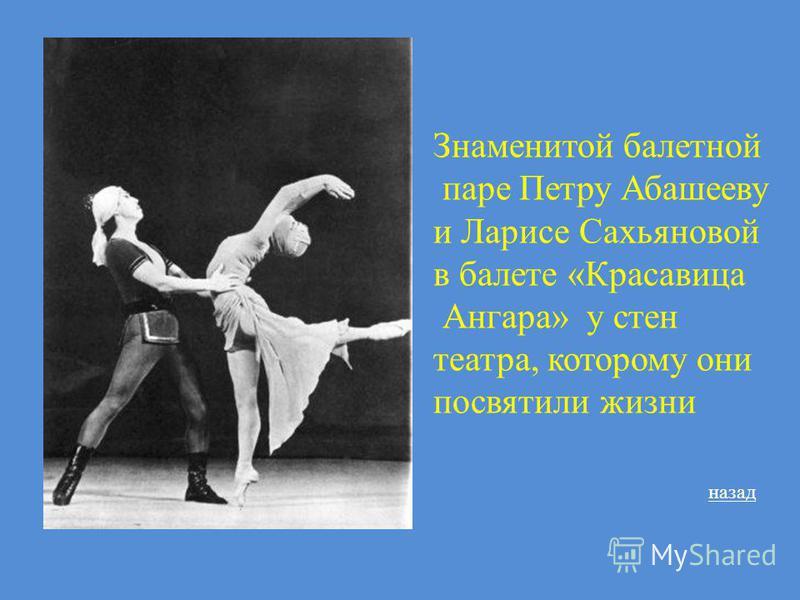 Знаменитой балетной паре Петру Абашееву и Ларисе Сахьяновой в балете «Красавица Ангара» у стен театра, которому они посвятили жизни назад