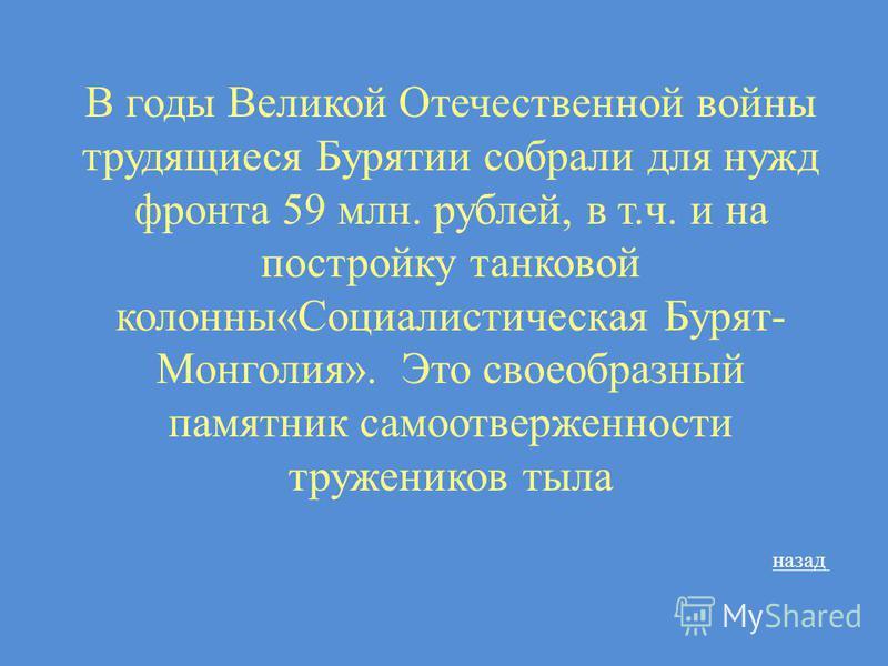 В годы Великой Отечественной войны трудящиеся Бурятии собрали для нужд фронта 59 млн. рублей, в т.ч. и на постройку танковой колонны«Социалистическая Бурят- Монголия». Это своеобразный памятник самоотверженности тружеников тыла назад