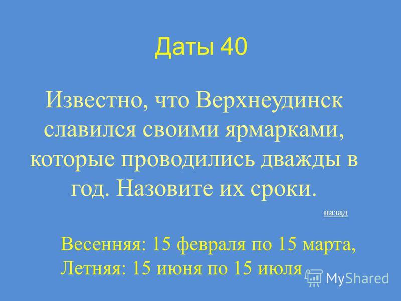 Даты 40 Известно, что Верхнеудинск славился своими ярмарками, которые проводились дважды в год. Назовите их сроки. Весенняя: 15 февраля по 15 марта, Летняя: 15 июня по 15 июля назад