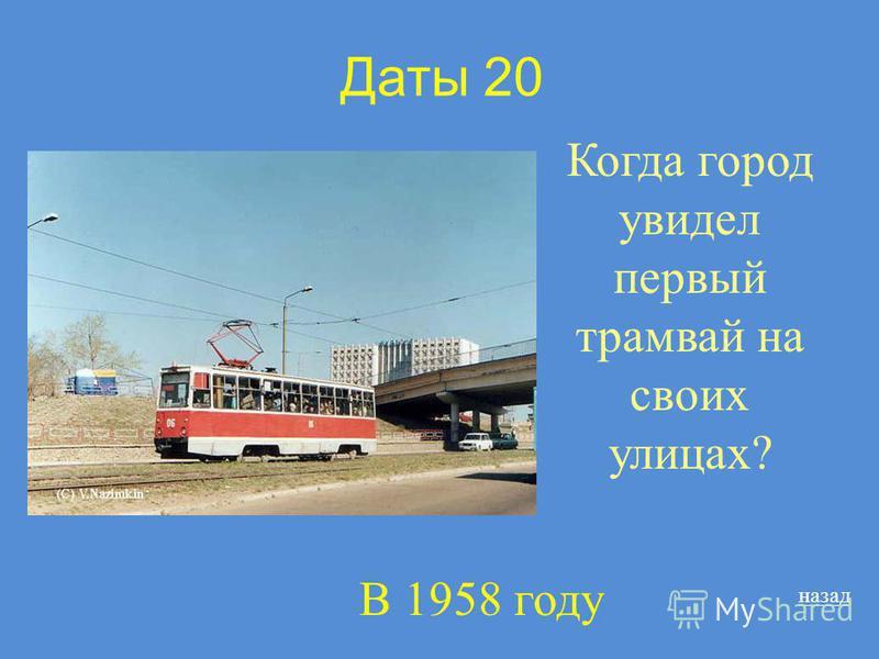 Даты 20 Когда город увидел первый трамвай на своих улицах? назад В 1958 году