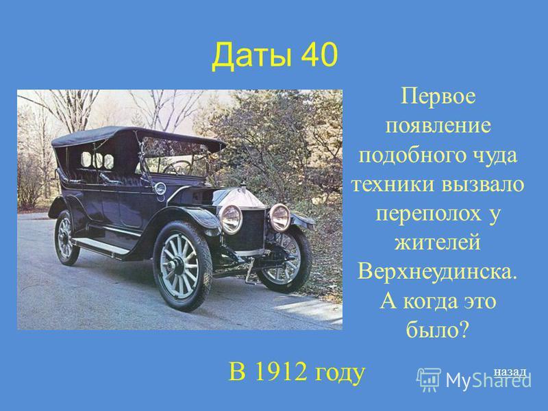Даты 40 Первое появление подобного чуда техники вызвало переполох у жителей Верхнеудинска. А когда это было? назад В 1912 году