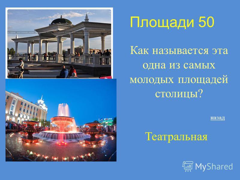 Площади 50 Как называется эта одна из самых молодых площадей столицы? Театральная назад