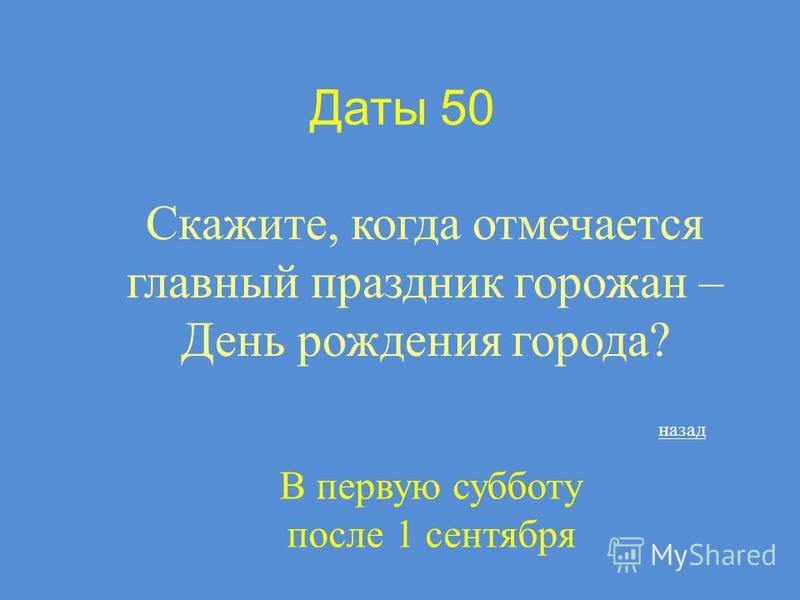 Даты 50 Скажите, когда отмечается главный праздник горожан – День рождения города? В первую субботу после 1 сентября назад