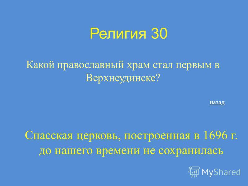 Религия 30 Какой православный храм стал первым в Верхнеудинске? назад Спасская церковь, построенная в 1696 г. до нашего времени не сохранилась
