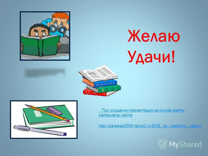 Желаю Удачи! При создании презентации за основу взяты материалы сайта: http://peressa2009.narod2.ru/EGE_po_russkomu_yaziku/