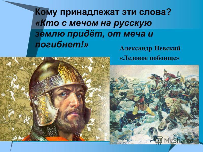 Кому принадлежат эти слова? «Кто с мечом на русскую землю придёт, от меча и погибнет!» Александр Невский «Ледовое побоище»