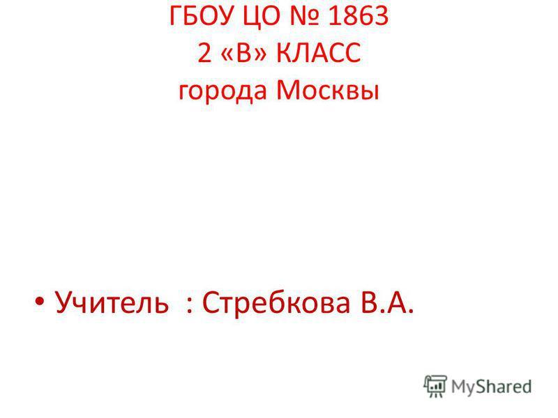 ГБОУ ЦО 1863 2 «В» КЛАСС города Москвы Учитель : Стребкова В.А.