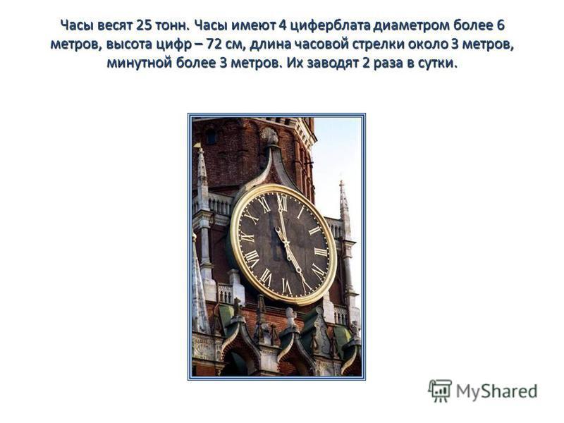 Часы весят 25 тонн. Часы имеют 4 циферблата диаметром более 6 метров, высота цифр – 72 см, длина часовой стрелки около 3 метров, минутной более 3 метров. Их заводят 2 раза в сутки.