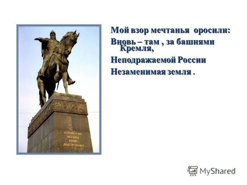 Мой взор мечтанья оросили: Вновь – там, за башнями Кремля, Неподражаемой России Незаменимая земля.