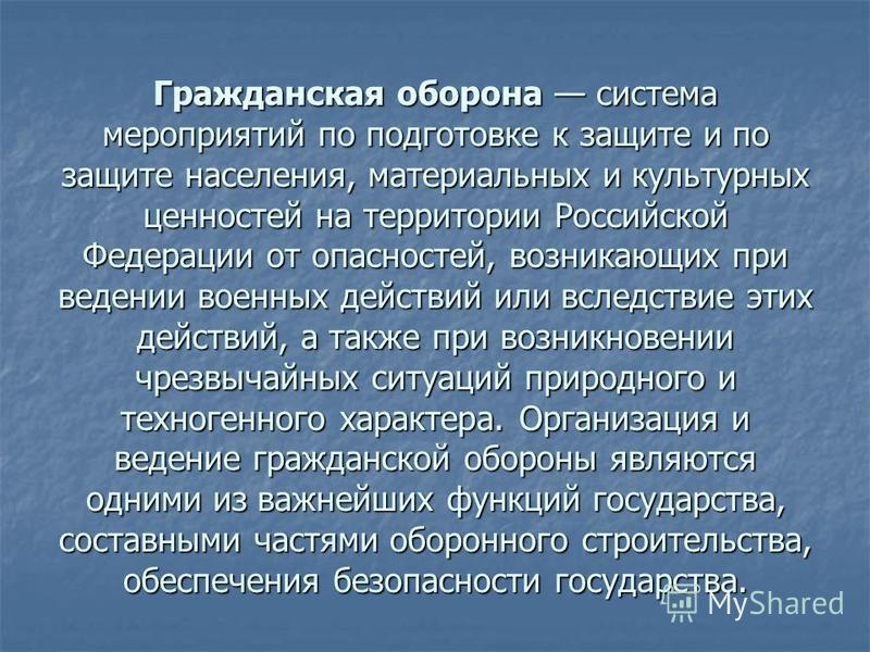 Гражданская оборона оборона система мероприятий по подготовке к защите и по защите населения, материальных и культурных ценностей на территории Российской Федерации от опасностей, возникающих при ведении военных действий или вследствие этих действий,