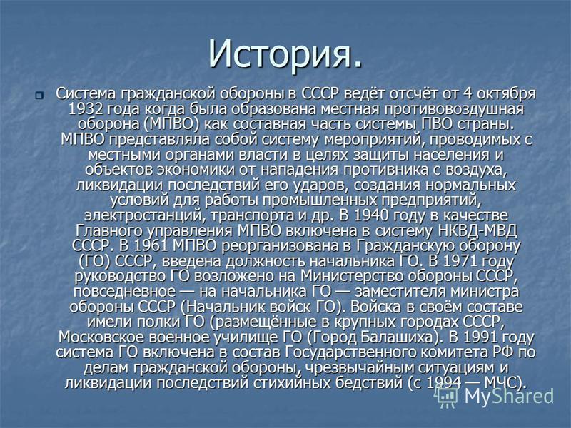 История. Система Система гражданской обороны в СССР ведёт отсчёт от 4 октября 1932 года когда была образована местная противовоздушная оборона (МПВО) как составная часть системы ПВО страны. МПВО представляла собой систему мероприятий, проводимых с ме