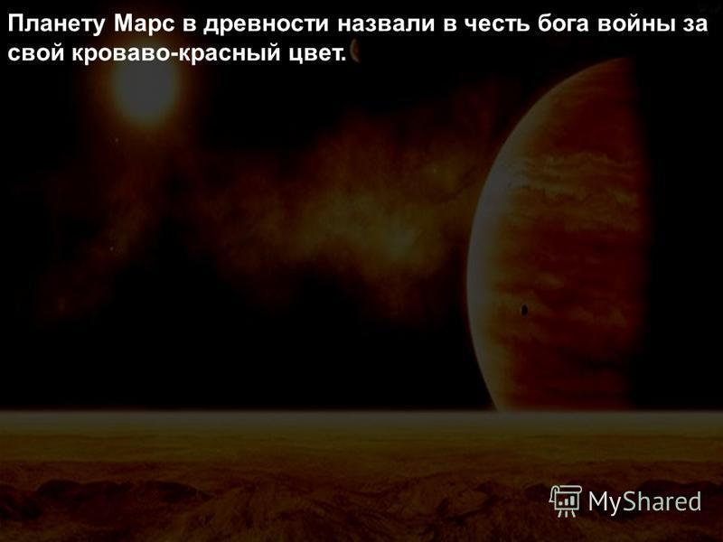 Планету Марс в древности назвали в честь бога войны за свой кроваво-красный цвет.