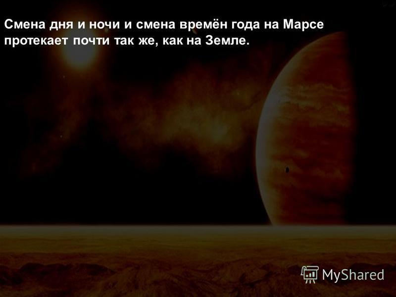 Смена дня и ночи и смена времён года на Марсе протекает почти так же, как на Земле.